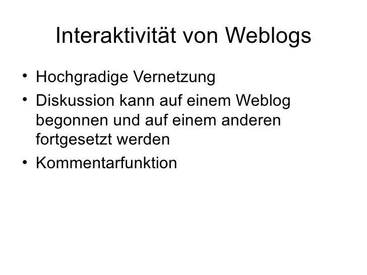 Interaktivität von Weblogs <ul><li>Hochgradige Vernetzung </li></ul><ul><li>Diskussion kann auf einem Weblog begonnen und ...