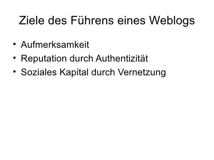 Ziele des Führens eines Weblogs <ul><li>Aufmerksamkeit  </li></ul><ul><li>Reputation durch Authentizität </li></ul><ul><li...