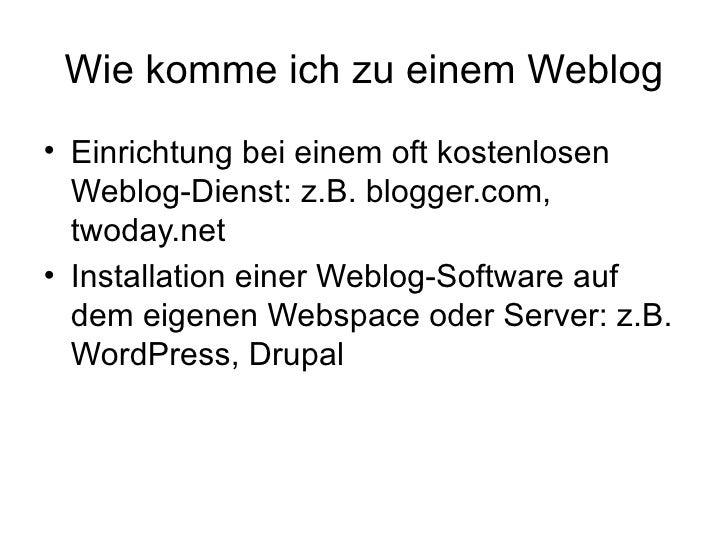 Wie komme ich zu einem Weblog <ul><li>Einrichtung bei einem oft kostenlosen Weblog-Dienst: z.B. blogger.com, twoday.net </...