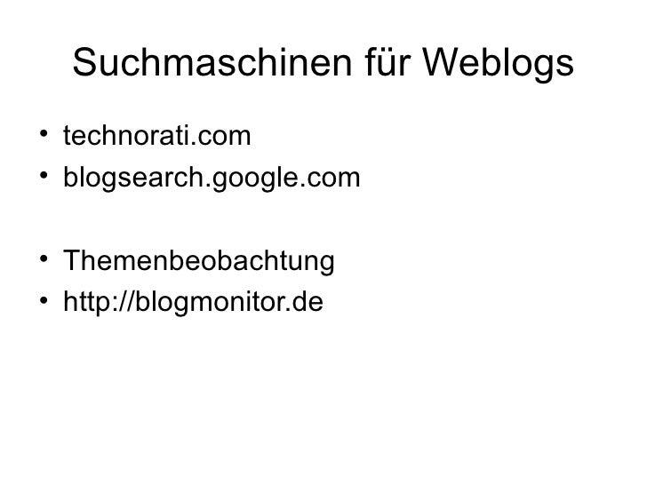 Suchmaschinen für Weblogs <ul><li>technorati.com </li></ul><ul><li>blogsearch.google.com </li></ul><ul><li>Themenbeobachtu...