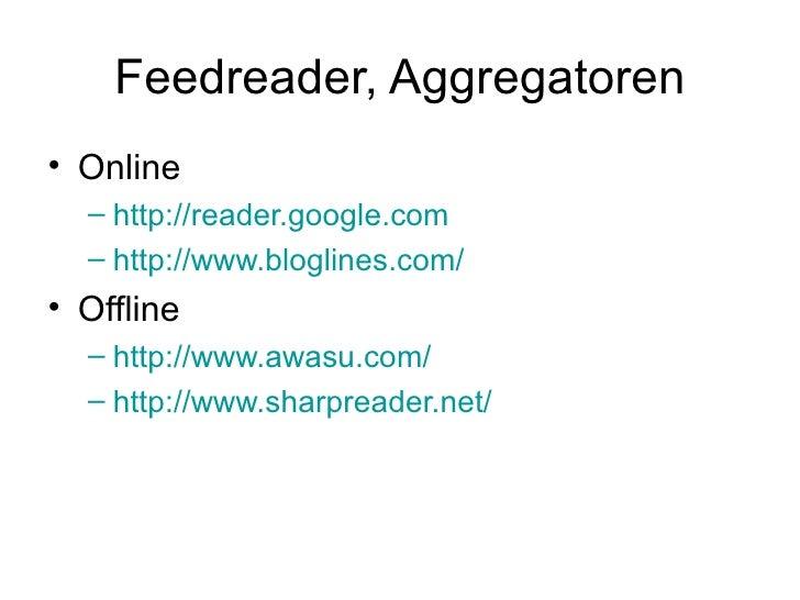 Feedreader, Aggregatoren <ul><li>Online </li></ul><ul><ul><li>http://reader.google.com </li></ul></ul><ul><ul><li>http://w...