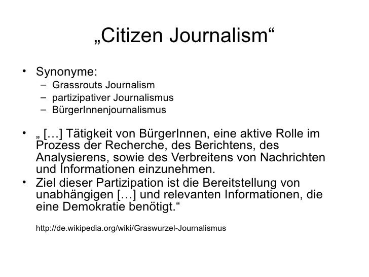 """ Citizen Journalism"" <ul><li>Synonyme:  </li></ul><ul><ul><li>Grassrouts Journalism </li></ul></ul><ul><ul><li>partizipat..."