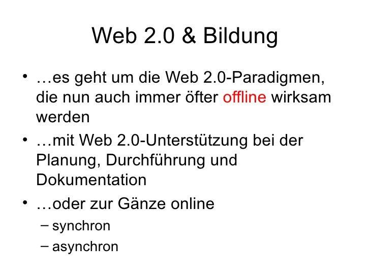 Web 2.0 & Bildung <ul><li>… es geht um die Web 2.0-Paradigmen, die nun auch immer öfter  offline  wirksam werden </li></ul...