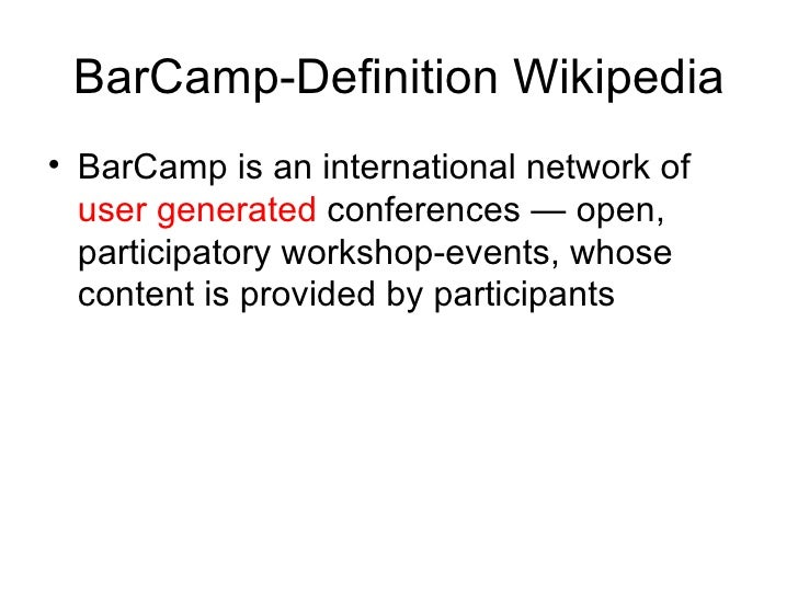BarCamp-Definition Wikipedia <ul><li>BarCamp is an international network of  user generated  conferences — open, participa...
