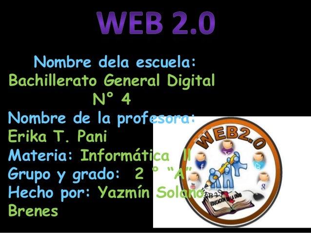 Nombre dela escuela:Bachillerato General DigitalN° 4Nombre de la profesora:Erika T. PaniMateria: Informática llGrupo y gra...