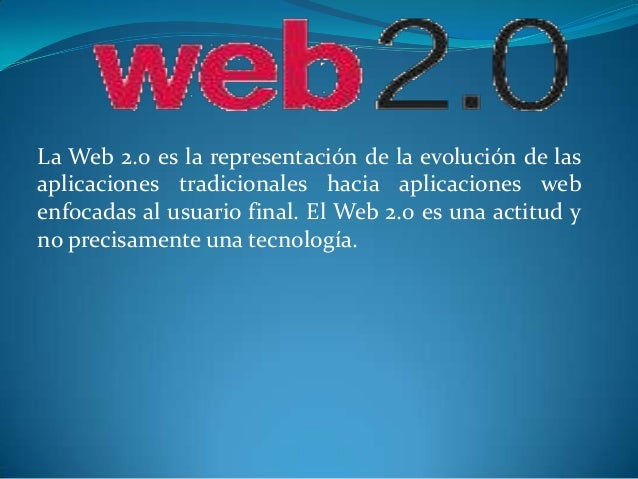 La Web 2.0 es la representación de la evolución de lasaplicaciones tradicionales hacia aplicaciones webenfocadas al usuari...