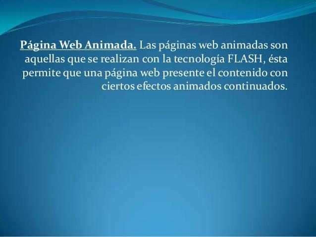 Página Web Animada. Las páginas web animadas son aquellas que se realizan con la tecnología FLASH, éstapermite que una pág...