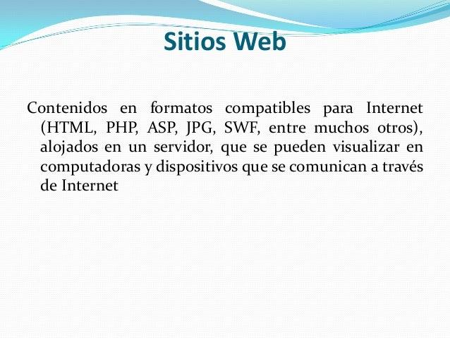Sitios WebContenidos en formatos compatibles para Internet (HTML, PHP, ASP, JPG, SWF, entre muchos otros), alojados en un ...