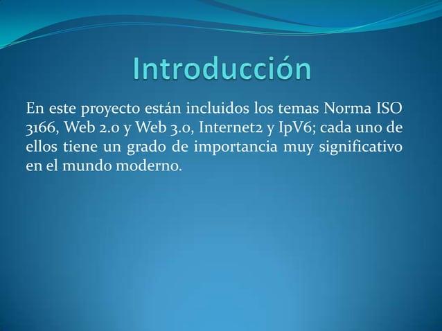 En este proyecto están incluidos los temas Norma ISO3166, Web 2.0 y Web 3.0, Internet2 y IpV6; cada uno deellos tiene un g...