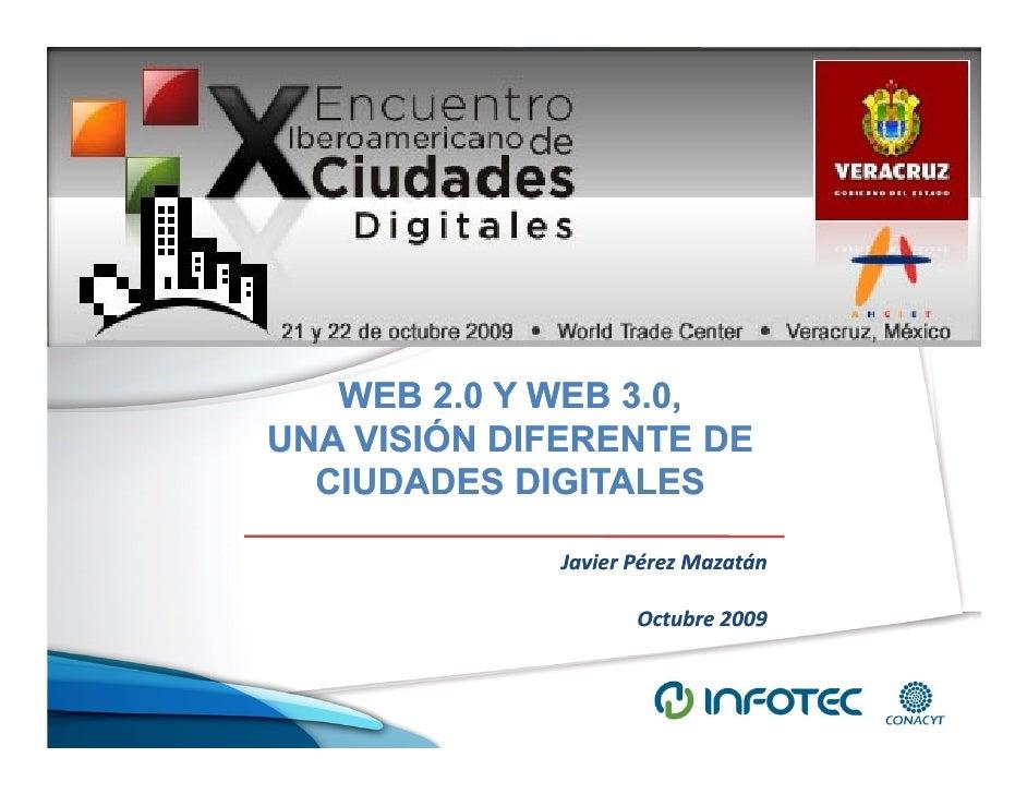 WEB 2.0 Y WEB 3.0, UNA VISIÓN DIFERENTE DE   CIUDADES DIGITALES               Javier Pérez Mazatán                      Oc...