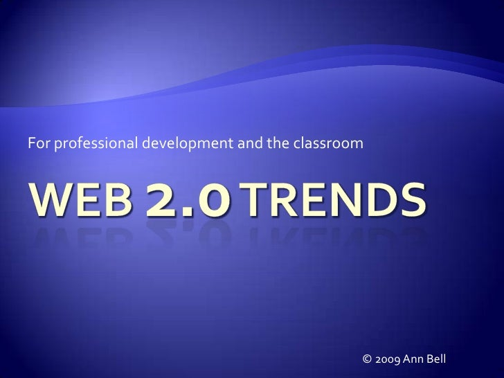 For professional development and the classroom<br />Web 2.0 Trends<br />© 2009 Ann Bell<br />