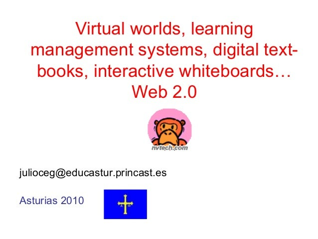 Virtual worlds, learning management systems, digital text- books, interactive whiteboards… Web 2.0 julioceg@educastur.prin...