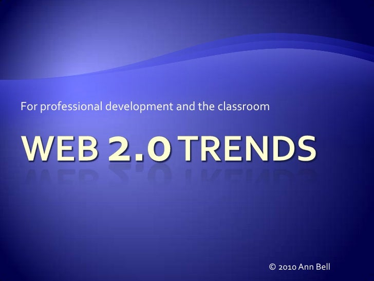 For professional development and the classroom<br />Web 2.0 Trends<br />© 2010 Ann Bell<br />