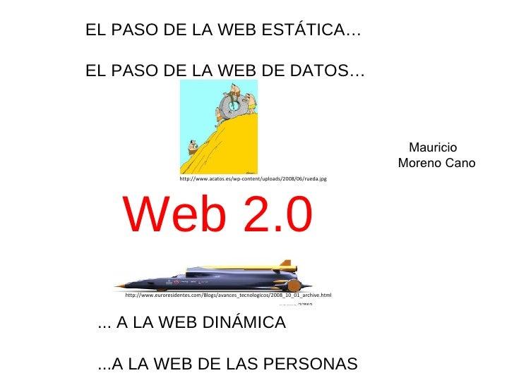 Web 2.0 EL PASO DE LA WEB ESTÁTICA… EL PASO DE LA WEB DE DATOS… ... A LA WEB DINÁMICA ...A LA WEB DE LAS PERSONAS http://w...