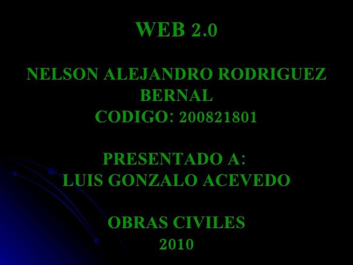 WEB 2.0 NELSON ALEJANDRO RODRIGUEZ BERNAL CODIGO: 200821801 PRESENTADO A:  LUIS GONZALO ACEVEDO OBRAS CIVILES 2010