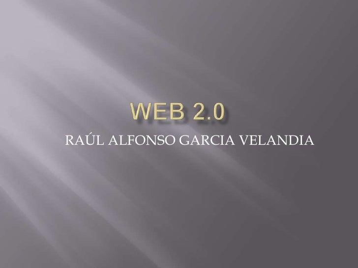 Web 2.0<br />RAÚL ALFONSO GARCIA VELANDIA<br />
