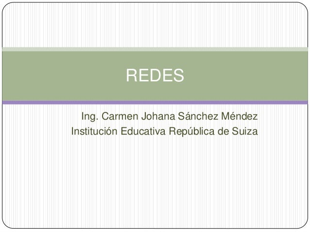 Ing. Carmen Johana Sánchez Méndez Institución Educativa República de Suiza REDES