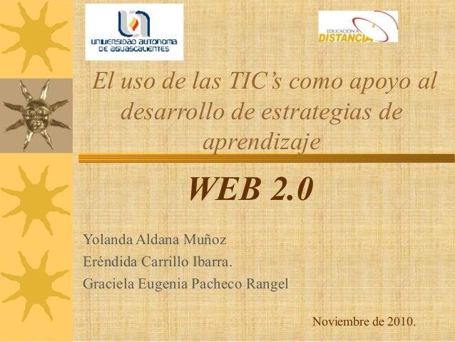 El uso de las TIC's como apoyo al desarrollo de estrategias de aprendizaje WEB 2.0 Yolanda Aldana Muñoz Eréndida Carrillo ...