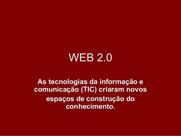 WEB 2.0 As tecnologias da informação e comunicação (TIC) criaram novos espaços de construção do conhecimento.