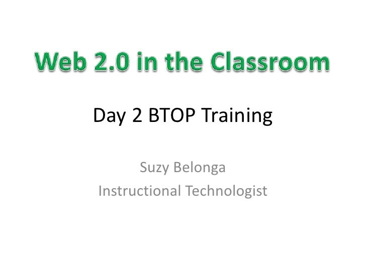 Day 2 BTOP Training<br />Suzy Belonga<br />Instructional Technologist<br />Web 2.0 in the Classroom<br />