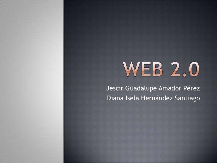 Web 2.0<br />Jescir Guadalupe Amador Pérez<br />Diana Isela Hernández Santiago<br />