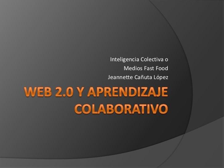 Web 2.0 y Aprendizaje Colaborativo<br />Inteligencia Colectiva o<br /> Medios FastFood<br />Jeannette Cañuta López<br />