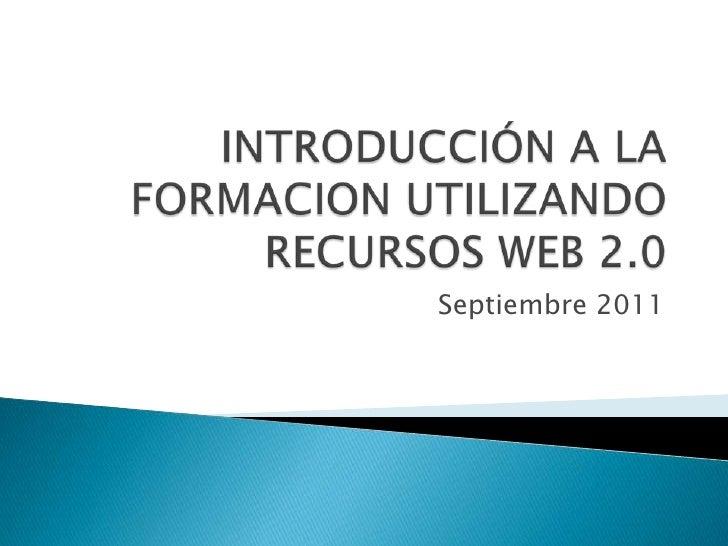 INTRODUCCIÓN A LA FORMACION UTILIZANDO RECURSOS WEB 2.0 <br />Septiembre 2011<br />