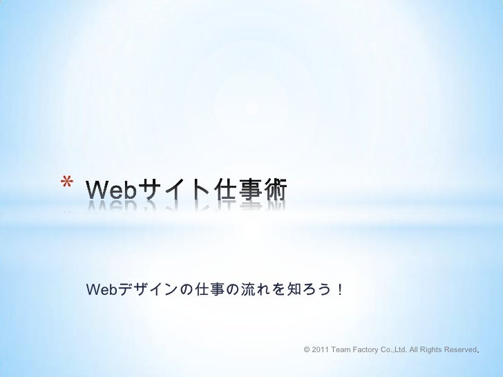Webデザインの仕事の流れを知ろう!<br />Webサイト仕事術<br />© 2011 Team Factory Co.,Ltd. All Rights Reserved.<br />