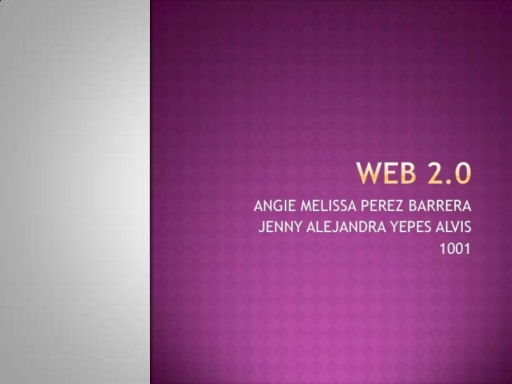 WEB 2.0<br />ANGIE MELISSA PEREZ BARRERA<br />JENNY ALEJANDRA YEPES ALVIS<br />1001<br />