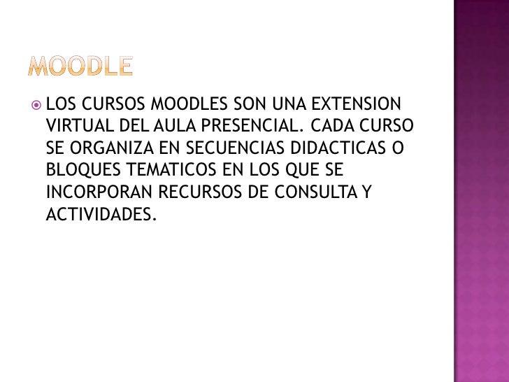 MOODLE<br />LOS CURSOS MOODLES SON UNA EXTENSION VIRTUAL DEL AULA PRESENCIAL. CADA CURSO SE ORGANIZA EN SECUENCIAS DIDACTI...