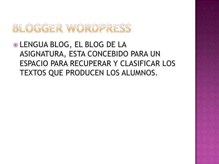 BLOGGER WORDPRESS<br />LENGUA BLOG, EL BLOG DE LA ASIGNATURA, ESTA CONCEBIDO PARA UN ESPACIO PARA RECUPERAR Y CLASIFICAR L...