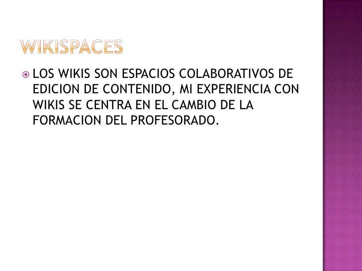 WIKISPACES <br />LOS WIKIS SON ESPACIOS COLABORATIVOS DE EDICION DE CONTENIDO, MI EXPERIENCIA CON WIKIS SE CENTRA EN EL CA...