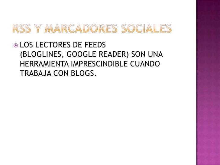 RSS Y MARCADORES SOCIALES <br />LOS LECTORES DE FEEDS (BLOGLINES, GOOGLE READER) SON UNA HERRAMIENTA IMPRESCINDIBLE CUANDO...