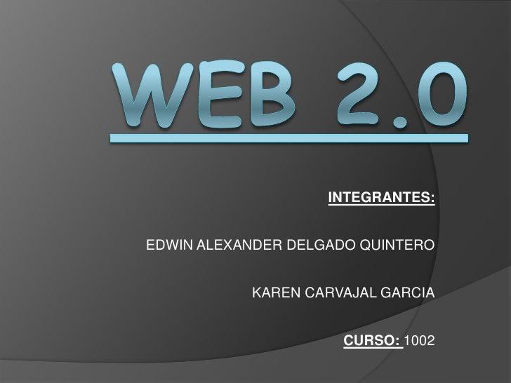 WEB 2.0<br />INTEGRANTES:<br />EDWIN ALEXANDER DELGADO QUINTERO<br />KAREN CARVAJAL GARCIA<br />CURSO: 1002<br />