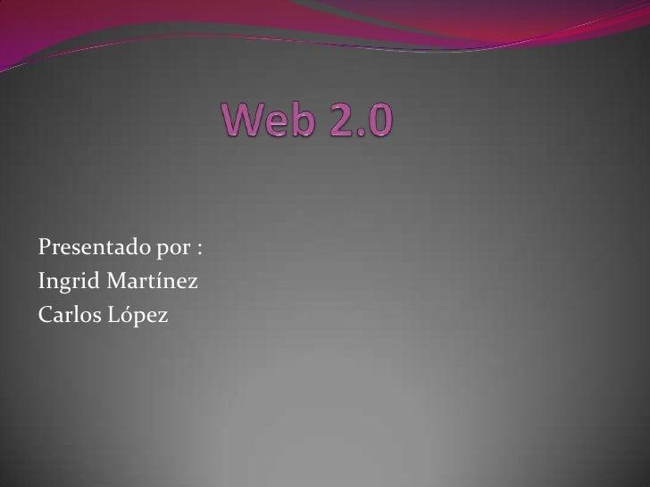 Web 2.0<br />Presentado por :<br />Ingrid Martínez<br />Carlos López<br />
