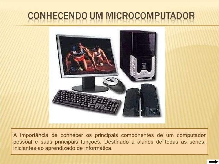 A importância de conhecer os principais componentes de um computador pessoal e suas principais funções. Destinado a alunos...