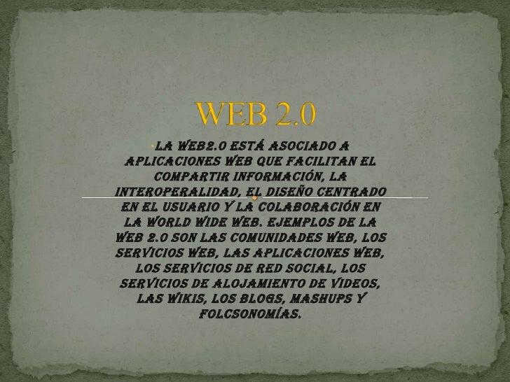 •La  Web2.0 está asociado a  aplicaciones web que facilitan el      compartir información, lainteroperalidad, el diseño ce...