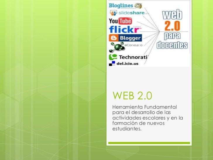 WEB 2.0Herramienta Fundamentalpara el desarrollo de lasactividades escolares y en laformación de nuevosestudiantes.