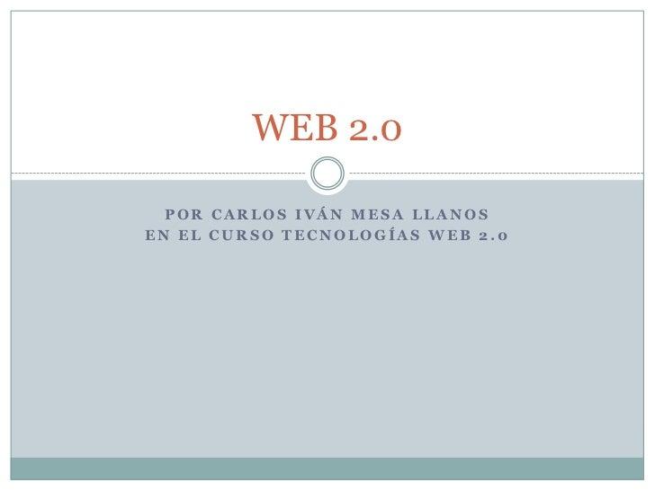 WEB 2.0  POR CARLOS IVÁN MESA LLANOSEN EL CURSO TECNOLOGÍAS WEB 2.0