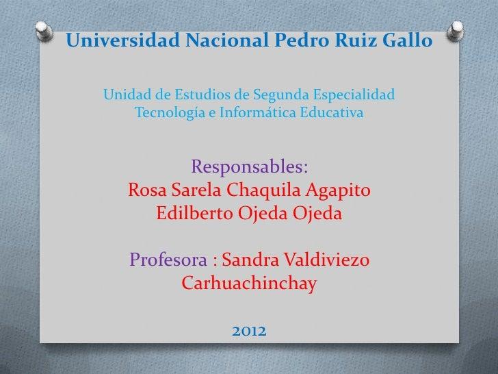 Universidad Nacional Pedro Ruiz Gallo   Unidad de Estudios de Segunda Especialidad       Tecnología e Informática Educativ...