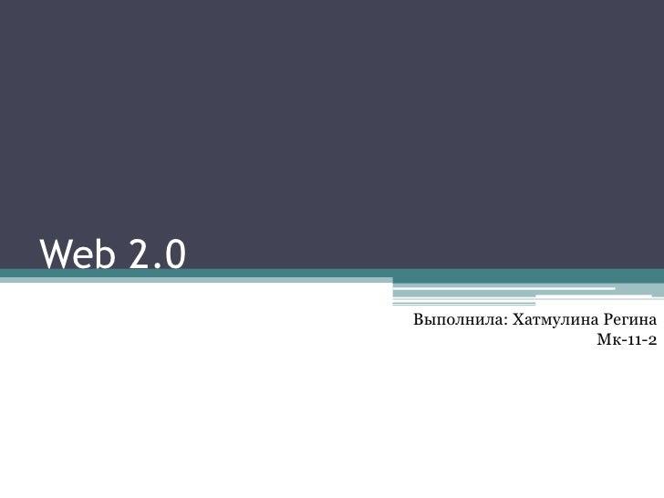 Web 2.0          Выполнила: Хатмулина Регина                              Мк-11-2