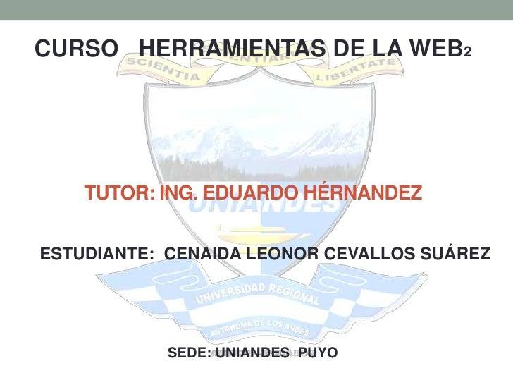 CURSO HERRAMIENTAS DE LA WEB2    TUTOR: ING. EDUARDO HÉRNANDEZESTUDIANTE: CENAIDA LEONOR CEVALLOS SUÁREZ           SEDE: U...