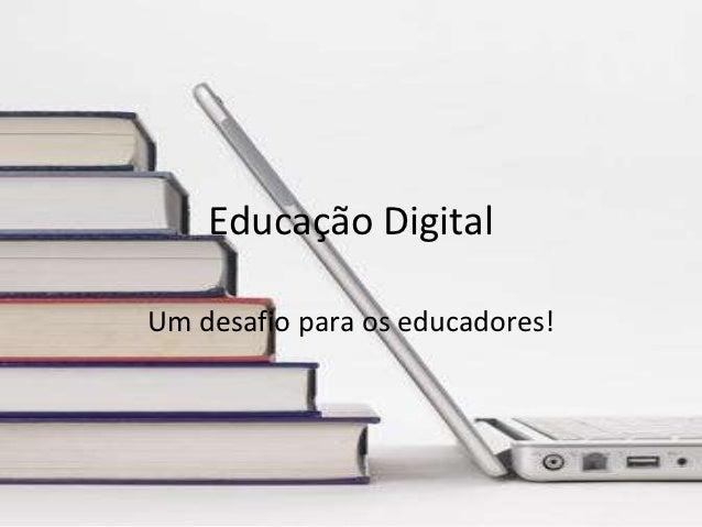 Educação DigitalUm desafio para os educadores!