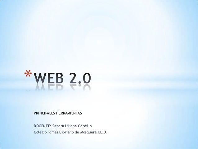 *    PRINCIPALES HERRAMIENTAS    DOCENTE: Sandra Liliana Gordillo    Colegio Tomas Cipriano de Mosquera I.E.D.