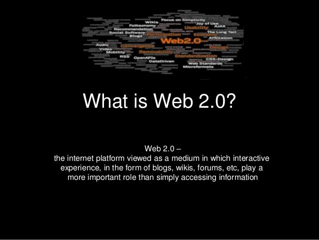 What is Web 2.0?                          Web 2.0 –the internet platform viewed as a medium in which interactive  experien...