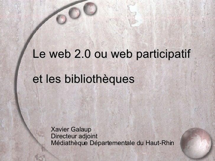 <ul><li>Le web 2.0 ou web participatif </li></ul><ul><li>et les bibliothèques </li></ul><ul><ul><ul><ul><ul><li>Xavier Gal...