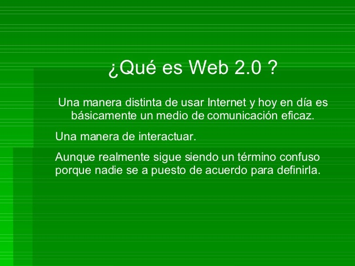 ¿Qué es Web 2.0 ? Una manera distinta de usar Internet y hoy en día es básicamente un medio de comunicación eficaz. Una ma...