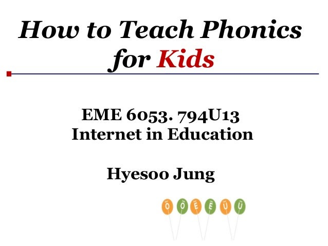 How to Teach Phonics for Kids EME 6053. 794U13 Internet in Education Hyesoo Jung