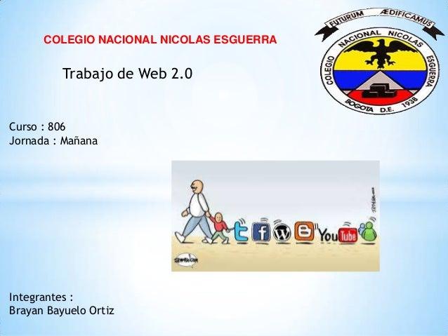 COLEGIO NACIONAL NICOLAS ESGUERRA Trabajo de Web 2.0 Integrantes : Brayan Bayuelo Ortiz Curso : 806 Jornada : Mañana