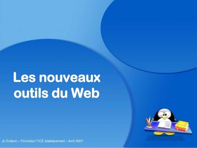 Les nouveaux outils du Web Jc Duflanc – Formation TICE établissement – Avril 2007